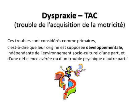 Dyspraxie – TAC (trouble de l'acquisition de la motricité)