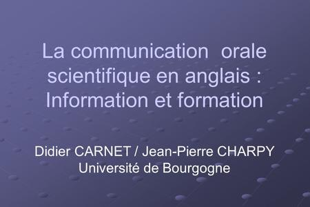 La communication orale scientifique en anglais : Information et formation Didier CARNET / Jean-Pierre CHARPY Université de Bourgogne.