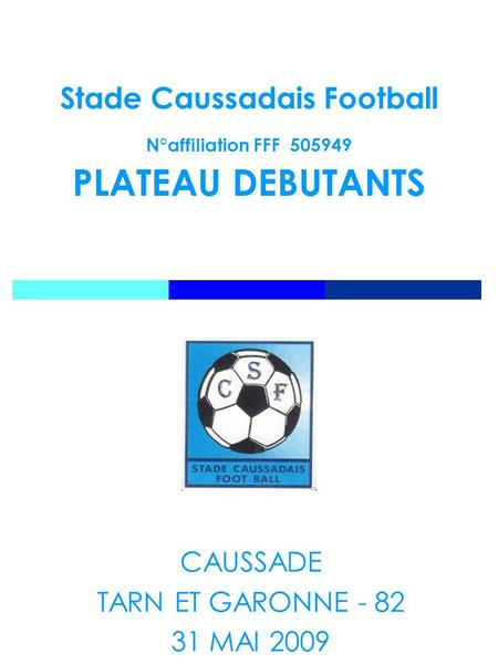 Stade Caussadais Football N°affiliation FFF 505949 PLATEAU DEBUTANTS CAUSSADE TARN ET GARONNE - 82 31 MAI 2009.