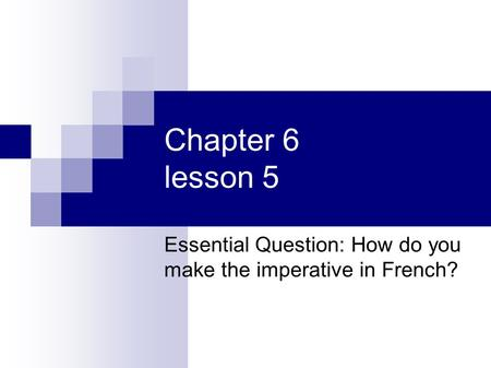 Chapter 6 lesson 5 Essential Question: How do you make the imperative in French?