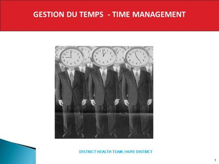 GESTION DU TEMPS - TIME MANAGEMENT 1 DISTRICT HEALTH TEAM /HUYE DISTRICT.