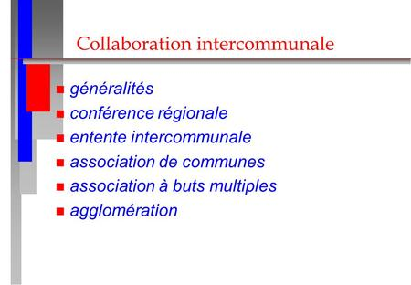 Collaboration intercommunale n généralités n conférence régionale n entente intercommunale n association de communes n association à buts multiples n agglomération.