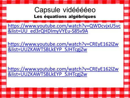 Capsule vidééééeo Les équations algébriques https://www.youtube.com/watch?v=QWDcvjxU5vc &list=UU_ed3rQHDImyVYEu-S85v9A https://www.youtube.com/watch?v=CREyE162lZw.