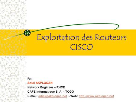 Exploitation des Routeurs CISCO Par: Adiel AKPLOGAN Network Engineer – RHCE CAFE Informatique S. A. - TOGO   - Web: