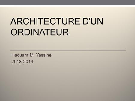 ARCHITECTURE D'UN ORDINATEUR Haouam M. Yassine 2013-2014.