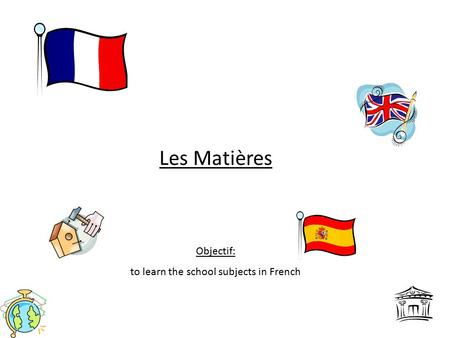Les Matières Objectif: to learn the school subjects in French.