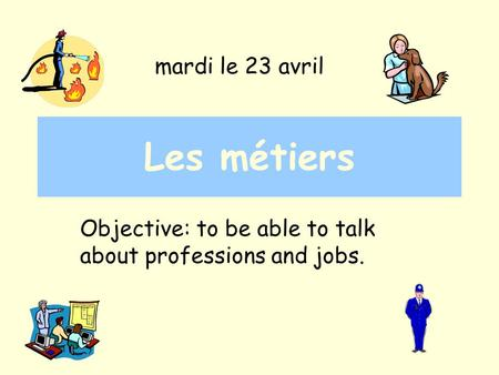Les métiers Objective: to be able to talk about professions and jobs. mardi le 23 avril.