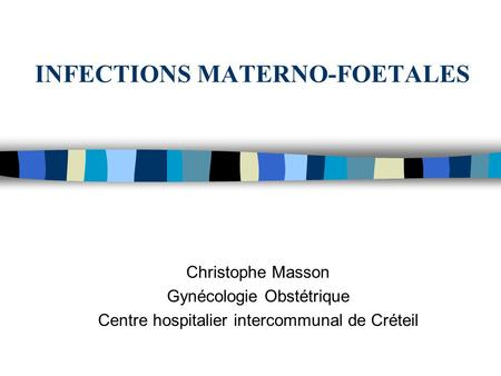INFECTIONS MATERNO-FOETALES Christophe Masson Gynécologie Obstétrique Centre hospitalier intercommunal de Créteil.