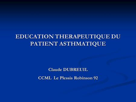 EDUCATION THERAPEUTIQUE DU PATIENT ASTHMATIQUE Claude DUBREUIL CCML Le Plessis Robinson 92.