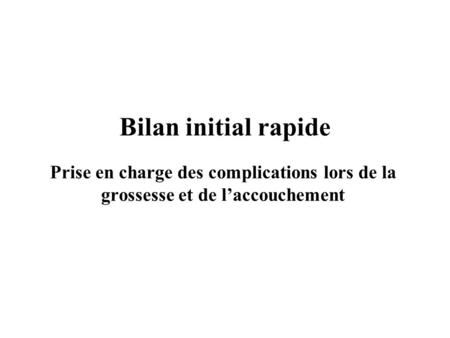 Bilan initial rapide Prise en charge des complications lors de la grossesse et de l'accouchement These presentation graphics are based on the guide Managing.