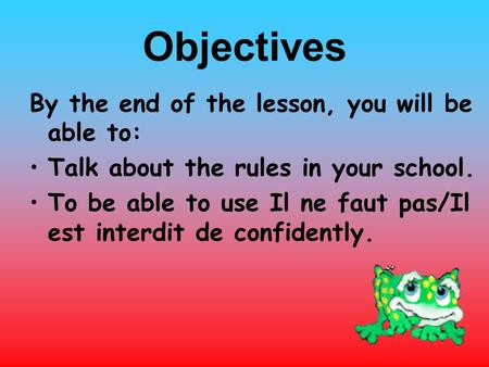 Objectives By the end of the lesson, you will be able to: Talk about the rules in your school. To be able to use Il ne faut pas/Il est interdit de confidently.