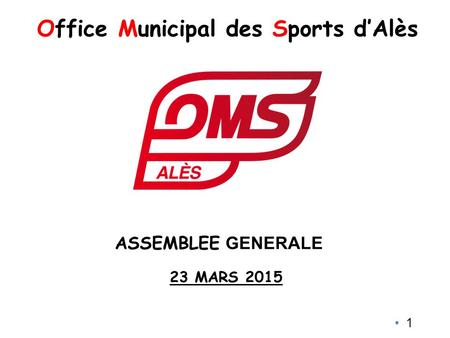 1 Office Municipal des Sports d'Alès 23 MARS 2015 ASSEMBLEE GENERALE.