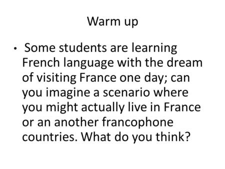Warm up Some students are learning French language with the dream of visiting France one day; can you imagine a scenario where you might actually live.