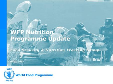 26/02/2015 Food Security & Nutrition Working Group WFP Nutrition Programme Update.