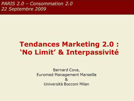 Tendances Marketing 2.0 : 'No Limit' & Interpassivité Bernard Cova, Euromed Management Marseille & Università Bocconi Milan PARIS 2.0 – Consommation 2.0.