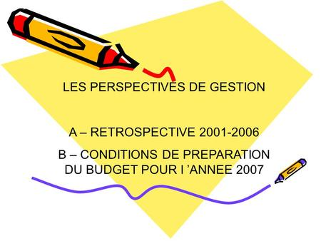 LES PERSPECTIVES DE GESTION A – RETROSPECTIVE 2001-2006 B – CONDITIONS DE PREPARATION DU BUDGET POUR l 'ANNEE 2007.