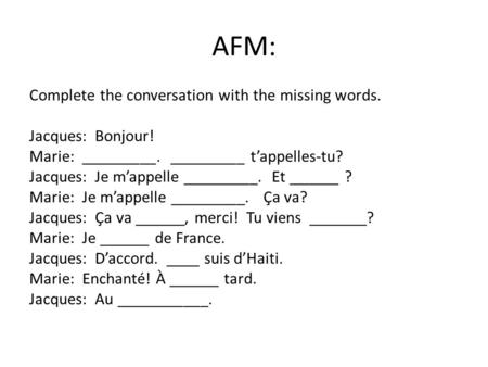 AFM: Complete the conversation with the missing words. Jacques: Bonjour! Marie: _________. _________ t'appelles-tu? Jacques: Je m'appelle _________. Et.