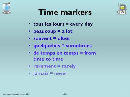 1 Time markers tous les jours = every day beaucoup = a lot souvent = often quelquefois = sometimes de temps en temps = from time to time rarement = rarely.
