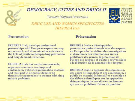 DEMOCRACY, CITIES AND DRUGS II Thematic Platforms Presentation DRUG USE AND WOMEN SPECIFICITES IREFREA Italy Presentation Présentation IREFREA Italy develops.
