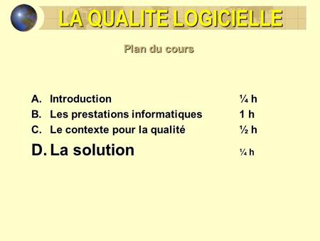 LA QUALITE LOGICIELLE La solution ¼ h Plan du cours Introduction ¼ h