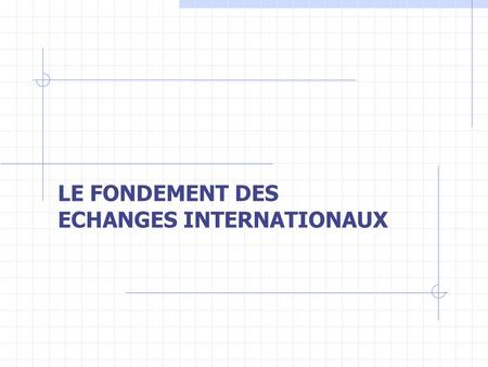 LE FONDEMENT DES ECHANGES INTERNATIONAUX. I – LE LIBRE ECHANGE II – LE PROTECTIONNISME.
