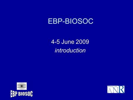 EBP-BIOSOC 4-5 June 2009 introduction. Objectives of the meeting Scientific discussions : presentation of results and agreement on major findings (back.
