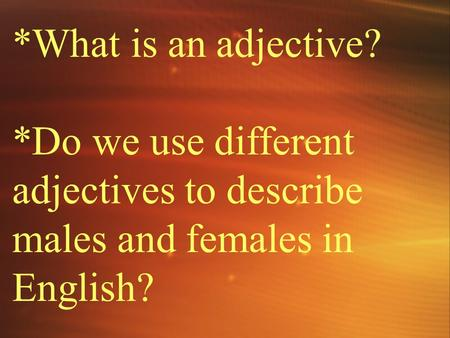 *What is an adjective? *Do we use different adjectives to describe males and females in English?