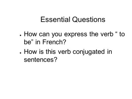 "Essential Questions How can you express the verb "" to be"" in French?"