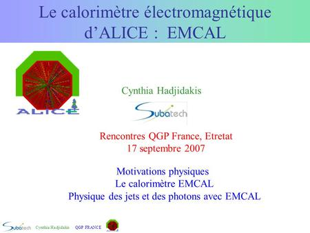 Cynthia HadjidakisQGP FRANCE Le calorimètre électromagnétique d'ALICE : EMCAL Motivations physiques Le calorimètre EMCAL Physique des jets et des photons.