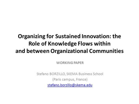 Organizing for Sustained Innovation: the Role of Knowledge Flows within and between Organizational Communities WORKING PAPER Stefano BORZILLO, SKEMA Business.