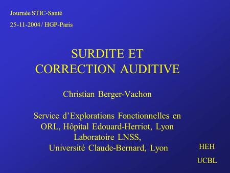 SURDITE ET CORRECTION AUDITIVE Christian Berger-Vachon Service d'Explorations Fonctionnelles en ORL, Hôpital Edouard-Herriot, Lyon Laboratoire LNSS, Université.