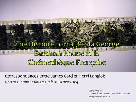 Correspondances entre James Card et Henri Langlois NYSFALT - French Cultural Update – 8 mars 2014 Clara Auclair L. Jeffrey Selznick School of Film Preservation.