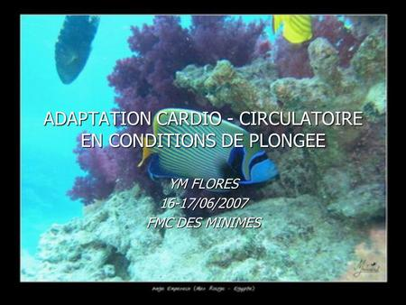 ADAPTATION CARDIO - CIRCULATOIRE EN CONDITIONS DE PLONGEE YM FLORES 16-17/06/2007 FMC DES MINIMES.
