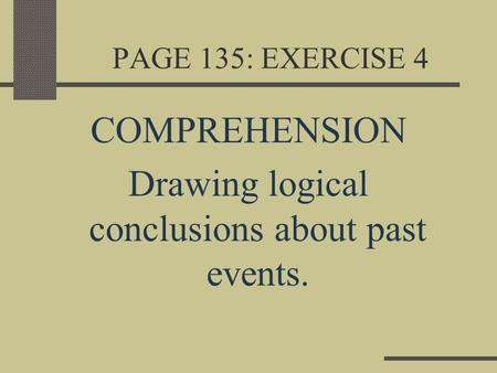 PAGE 135: EXERCISE 4 COMPREHENSION Drawing logical conclusions about past events.