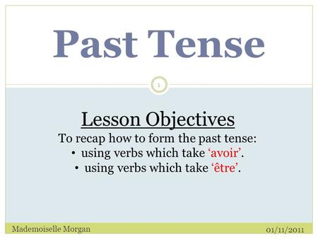 Past Tense 01/11/2011 Mademoiselle Morgan 1 Lesson Objectives To recap how to form the past tense: using verbs which take 'avoir'. using verbs which take.