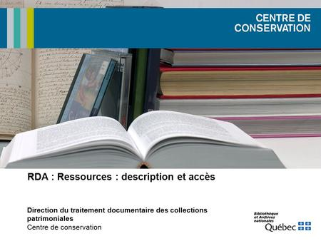 RDA : Ressources : description et accès Direction du traitement documentaire des collections patrimoniales Centre de conservation.