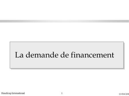 1 13/04/2015 Handicap International La demande de financement.