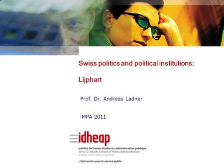 Swiss politics and political institutions: Lijphart Prof. Dr. Andreas Ladner iMPA 2011.