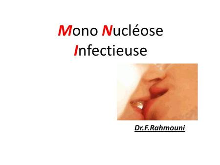 MonoNucléose Infectieuse Dr.F.Rahmouni. DEFINITION: Maladie infectieuse généralement bénigne due a une primo-infection par le virus EPSTEIN BARR appartenant.