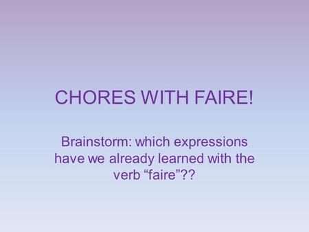 "CHORES WITH FAIRE! Brainstorm: which expressions have we already learned with the verb ""faire""??"
