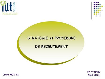 STRATEGIE et PROCEDURE DE RECRUTEMENT JP CITEAU Avril 2014 Cours M02 22.