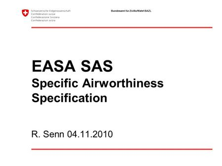 Bundesamt für Zivilluftfahrt BAZL EASA SAS Specific Airworthiness Specification R. Senn 04.11.2010.
