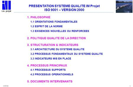 13/05/04 1 PRESENTATION SYSTEME QUALITE IM Projet ISO 9001 – VERSION 2000 1. PHILOSOPHIE 2. POLITIQUE QUALITE DE LA DIRECTION 3. STRUCTURATION & INDICATEURS.