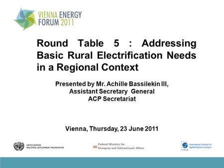 Round Table 5 : Addressing Basic Rural Electrification Needs in a Regional Context Presented by Mr. Achille Bassilekin III, Assistant Secretary General.