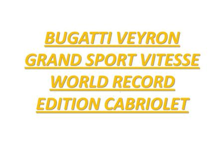 BUGATTI VEYRON GRAND SPORT VITESSE WORLD RECORD EDITION CABRIOLET.