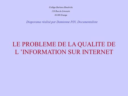 Diaporama réalisé par Damienne PIN, Documentaliste Collège Barbara Hendricks 226 Rue du Limousin 84100 Orange LE PROBLEME DE LA QUALITE DE L 'INFORMATION.