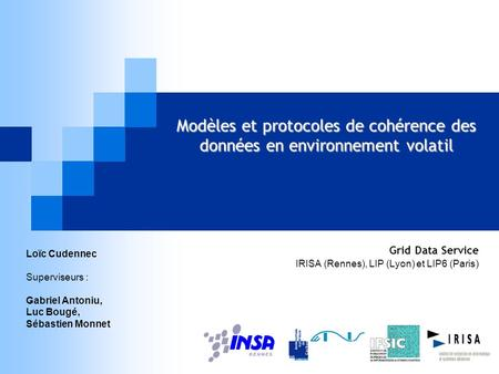 Modèles et protocoles de cohérence des données en environnement volatil Grid Data Service IRISA (Rennes), LIP (Lyon) et LIP6 (Paris) Loïc Cudennec Superviseurs.
