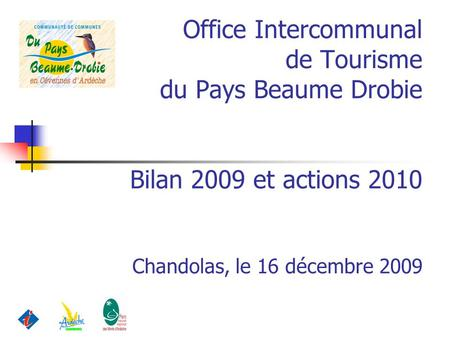 Office Intercommunal de Tourisme du Pays Beaume Drobie Bilan 2009 et actions 2010 Chandolas, le 16 décembre 2009.