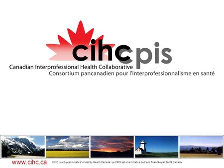 CIHC is a 2-year initiative funded by Health Canada / Le CPIS est une initiative de 2 ans financée par Santé Canada www.cihc.ca.