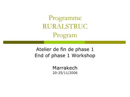 Programme RURALSTRUC Program Atelier de fin de phase 1 End of phase 1 Workshop Marrakech 20-25/11/2006.